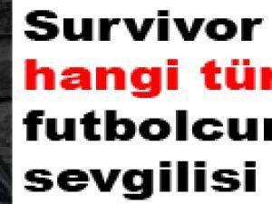 Survivor güzeli hangi türk futbolcusunun sevgilisi çıktı