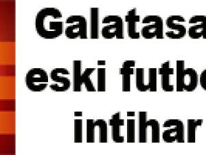 Galatasaray'ın eski futbolcusu intihar etti