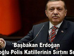 'Başbakan Erdoğan Kılıçdaroğlu Polis Katillerinin Sırtını Sıvazlıyor'