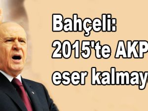 Bahçeli: 2015'te AKP'den eser kalmayacak