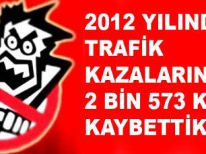 2012 YILINDA TÜRKİYE'DE TRAFİK KAZALARINDA 2 BİN 573 KİŞİ HAYATINI KAYBETTİ