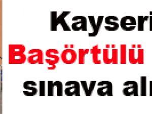Kayseri'de Başörtülü görevli sınava alınmadı