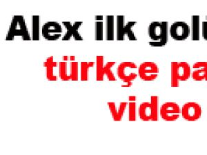 Alex ilk golünü attı türkçe paylaştı-video
