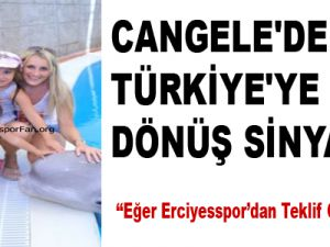 CANGELE'DEN TÜRKİYE'YE GERİ DÖNÜŞ SİNYALİ