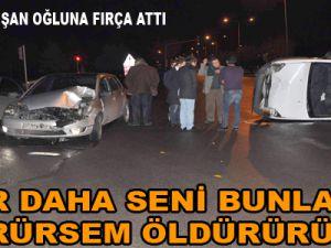 KAYSERİ'DE KAZAYA KARIŞAN OĞLUNA FIRÇA ATTI ''ÖLDÜRÜRÜM SENİ''