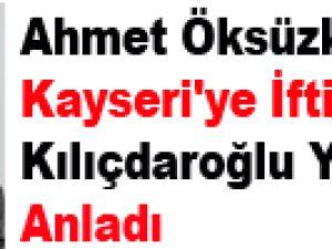 Ahmet Öksüzkaya  Kayseri'ye İftira Atan Kılıçdaroğlu Yanıldığını Anladı