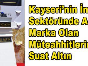 Kayseri'nin İnşaat Sektöründe Adıyla Marka Olan Müteahhitlerinden Suat Altın