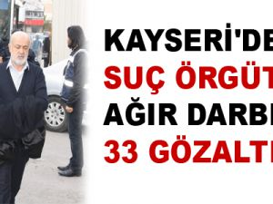KAYSERİ'DE SUÇ ÖRGÜTÜNE AĞIR DARBE: 33 GÖZALTI