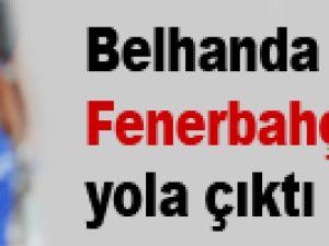 Belhanda Fenerbahçe için yola çıktı