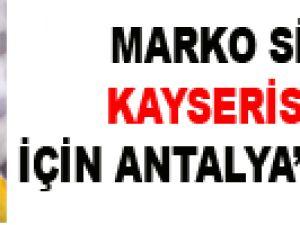 MARKO SİMİÇ KAYSERİSPOR İÇİN ANTALYA'YA GELDİ