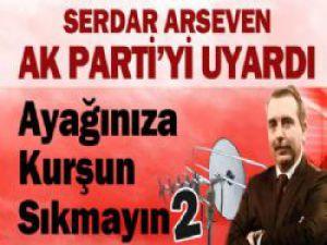 Serdar Arseven AK Parti'yi Uyardı 'Ayağınıza Kurşun Sıkmayın'