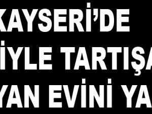 KAYSERİ'DE EŞİYLE TARTIŞAN BAYAN EVİNİ YAKTI