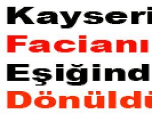 KAYSERİ'DE FACİANIN EŞİĞİNDEN DÖNÜLDÜ