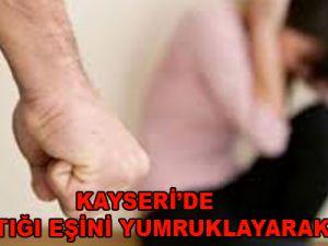 KAYSERİ'DE TARTIŞTIĞI EŞİNİ YUMRUKLAYARAK DÖVDÜ