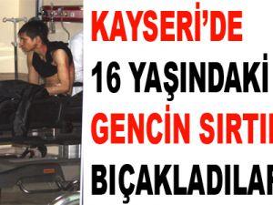 KAYSERİ'DE 16 YAŞINDAKİ GENCİN SIRTINDAN BIÇAKLADILAR