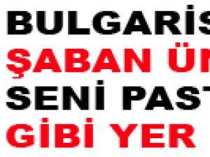 BULGARİSTAN ŞABAN ÜNLÜ SENİ PASTIRMA GİBİ YER...