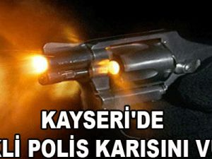 KAYSERİ'DE EMEKLİ POLİS KARISINI VURDU