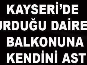 KAYSERİ'DE OTURDUĞU DAİRENİN BALKONUNA KENDİNİ ASTI