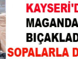 KAYSERİ'DE MAGANDALAR BIÇAKLADILAR SOPALARLA DÖVDÜLER