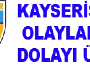 KAYSERİSPOR, OLAYLARDAN DOLAYI ÜZGÜN