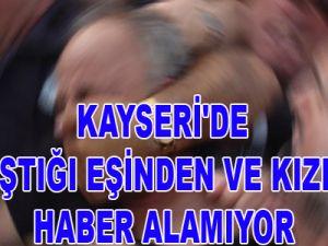 KAYSERİ'DE TARTIŞTIĞI EŞİNDEN VE KIZINDAN HABER ALAMIYOR