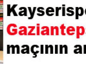 KAYSERİSPOR-GAZİANTEPSPOR MAÇININ ARDINDAN