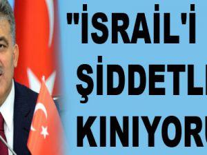 """""""İSRAİL'İ ŞİDDETLE KINIYORUM"""""""
