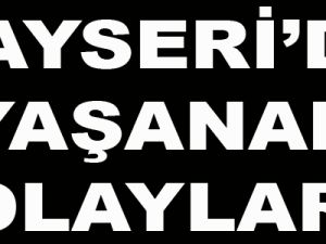 KAYSERİ'DE YAŞANAN OLAYLAR