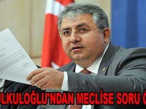 ŞEVKİ KULKULOĞLU'NDAN MECLİSE SORU ÖNERGESİ