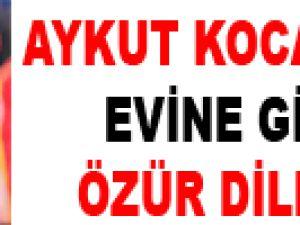 """""""AYKUT KOCAMAN'IN EVİNE GİDİP ÖZÜR DİLEDİM"""""""