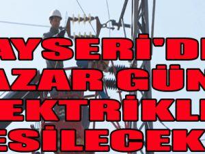 KAYSERİ'DE PAZAR GÜNÜ ELEKTRİKLER KESİLECEK