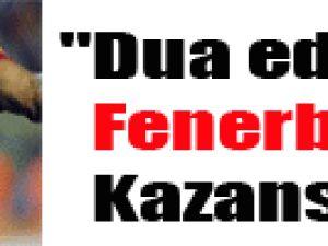 """""""Dua edelim Fenerbahçe kazansın"""""""