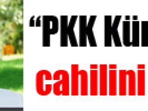"""PKK Kürt'ün cahilini sever"""