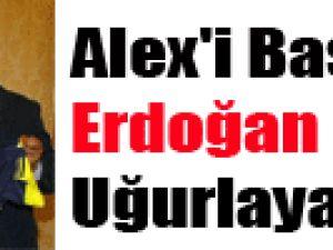 Alex'i Başbakan Erdoğan Uğurlayacak