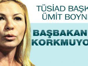TÜSİAD Başkanı Ümit Boyner: 'Başbakan'dan korkmuyorum' dedi.