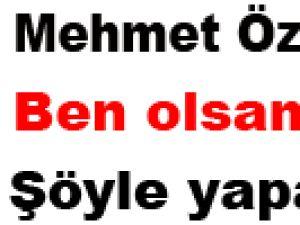 Mehmet Özhaseki: Ben olsam şöyle yapardım