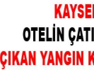 KAYSERİ'DE OTELİN ÇATI KATINDA ÇIKAN YANGIN KORKUTTU