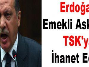 Erdoğan: Emekli askerler TSK'ya ihanet ediyor