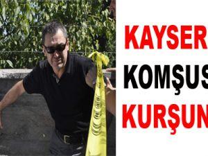 KAYSERİ'DE KOMŞUSUNU KURŞUNLADI