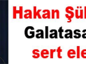 Hakan Şükür'den Galatasaray'a sert eleştiri