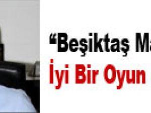 """""""BEŞİKTAŞ MAÇINDA İYİ BİR OYUN SERGİLEDİK"""""""