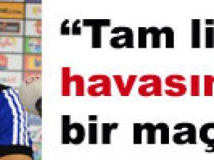"""""""TAM LİG HAVASINDA BİR MAÇ OLDU"""""""