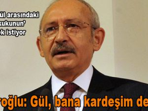 Kılıçdaroğlu: Gül, bana kardeşim demeliydi