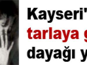 Kayseri'de tarlaya gitmedi dayağı yedi