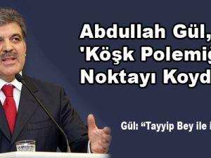 Abdullah Gül, 'Köşk Polemiği'nde noktayı koydu