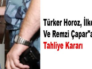 """Türker Ve İlker Horoz İle Remzi Çapar""""a Tahliye Kararı"""