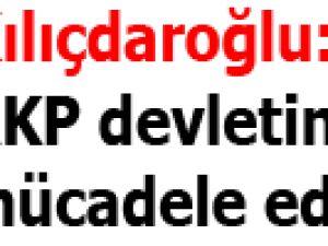 Kılıçdaroğlu: AKP devletine karşı mücadele ediyoruz