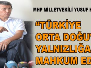 """""""TÜRKİYE ORTA DOĞU'DA YALNIZLIĞA MAHKUM EDİLDİ"""""""