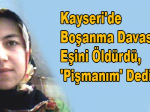 Kayseri'de Boşanma Davası Açan Eşini Öldürdü, 'Pişmanım' Dedi