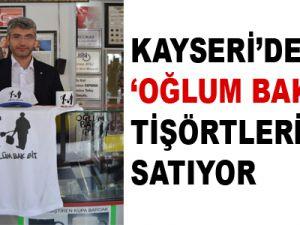 'OĞLUM BAK GİT' TİŞÖRTLERİ YOK SATIYOR